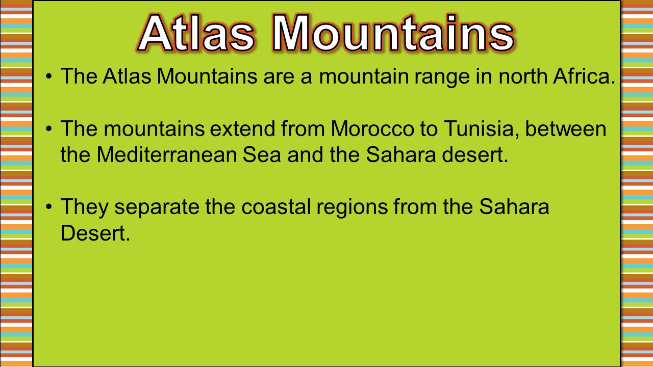 The Atlas Mountains are a mountain range in north Africa. The mountains extend from Morocco to Tunisia, between the Mediterranean Sea and the Sahara d