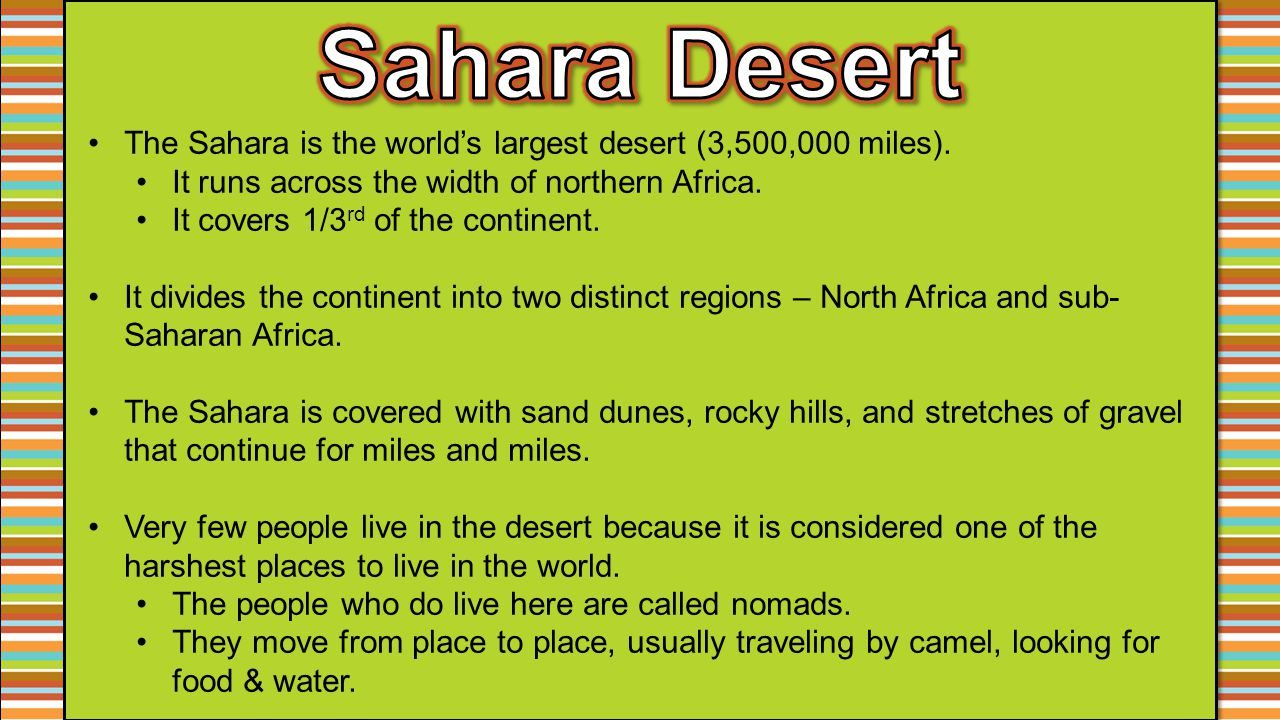 The Sahara is the world's largest desert (3,500,000 miles). It runs across the width of northern Africa. It covers 1/3 rd of the continent. It divides
