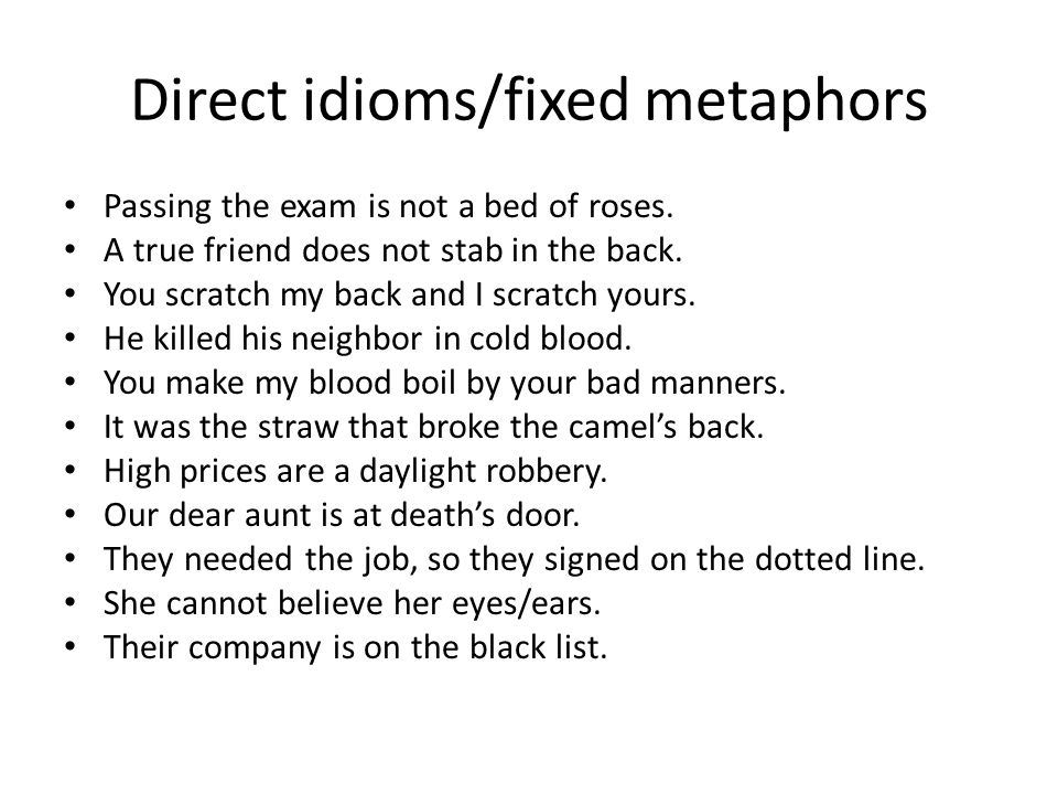 Direct idioms/fixed metaphors Passing the exam is not a bed of roses. A true friend does not stab in the back. You scratch my back and I scratch yours