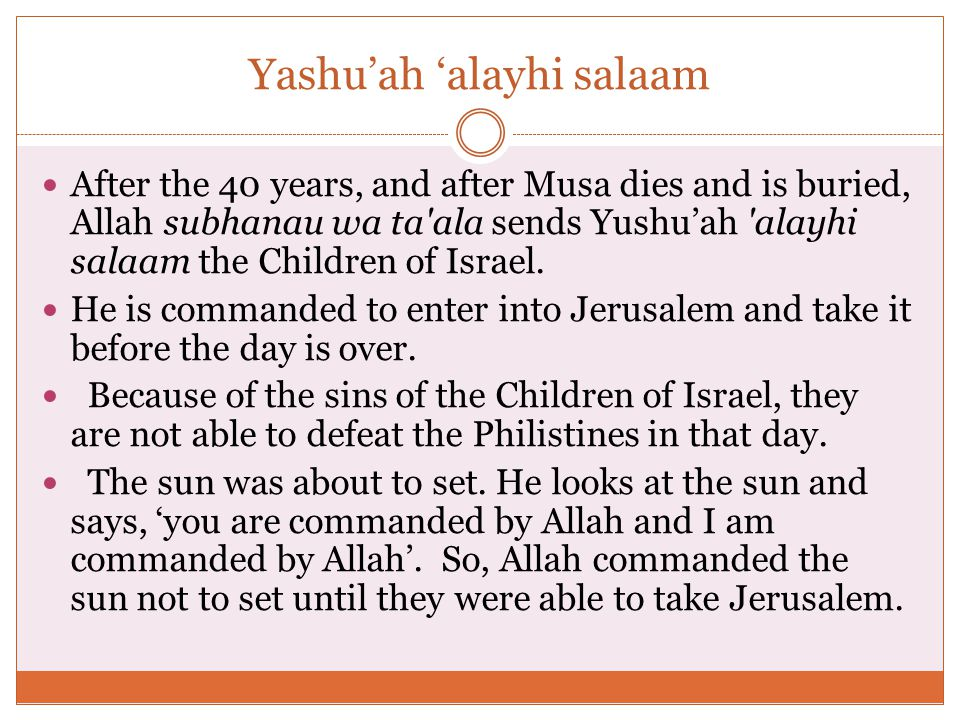Yashu'ah 'alayhi salaam After the 40 years, and after Musa dies and is buried, Allah subhanau wa ta ala sends Yushu'ah alayhi salaam the Children of Israel.