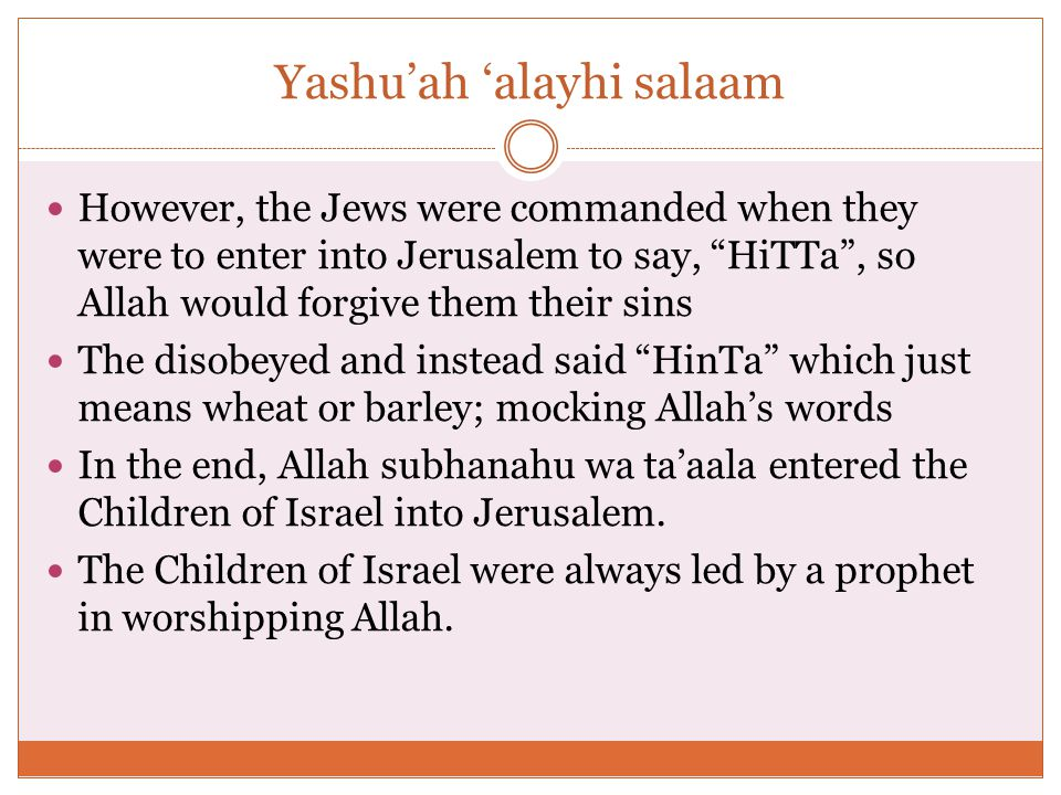 Yashu'ah 'alayhi salaam However, the Jews were commanded when they were to enter into Jerusalem to say, HiTTa , so Allah would forgive them their sins The disobeyed and instead said HinTa which just means wheat or barley; mocking Allah's words In the end, Allah subhanahu wa ta'aala entered the Children of Israel into Jerusalem.