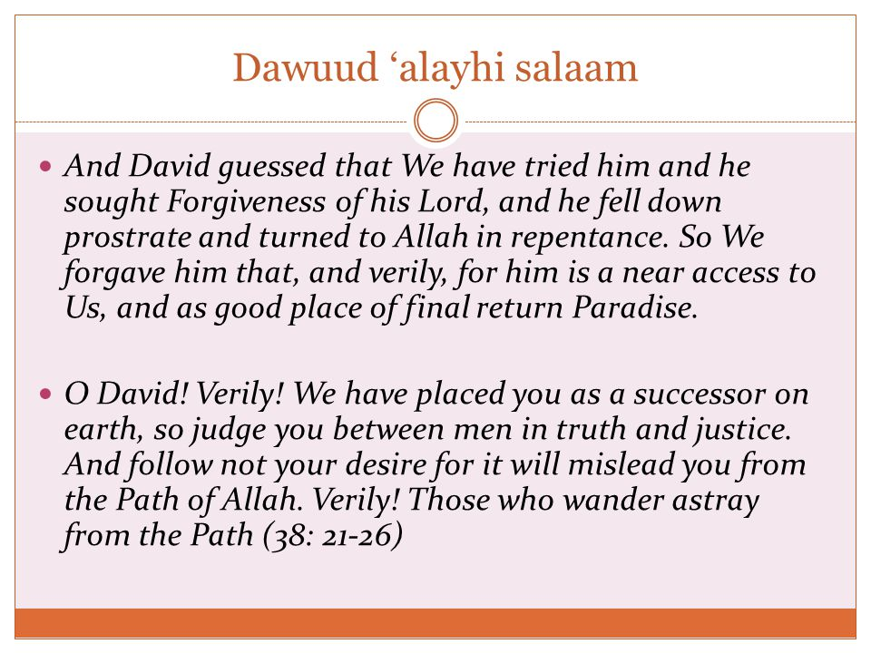 Dawuud 'alayhi salaam And David guessed that We have tried him and he sought Forgiveness of his Lord, and he fell down prostrate and turned to Allah in repentance.