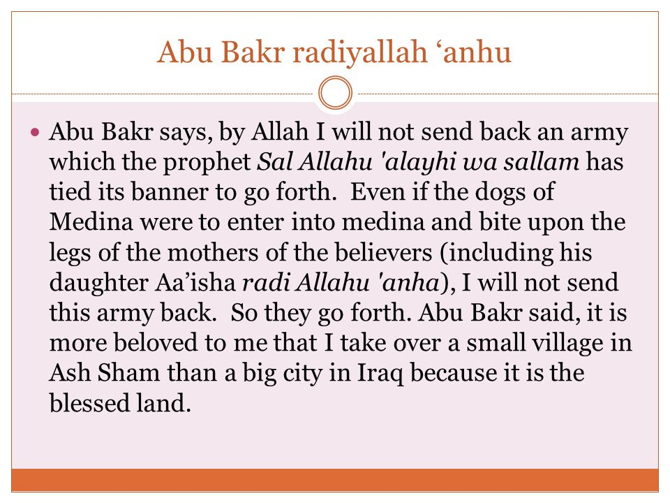 Abu Bakr radiyallah 'anhu Abu Bakr says, by Allah I will not send back an army which the prophet Sal Allahu alayhi wa sallam has tied its banner to go forth.