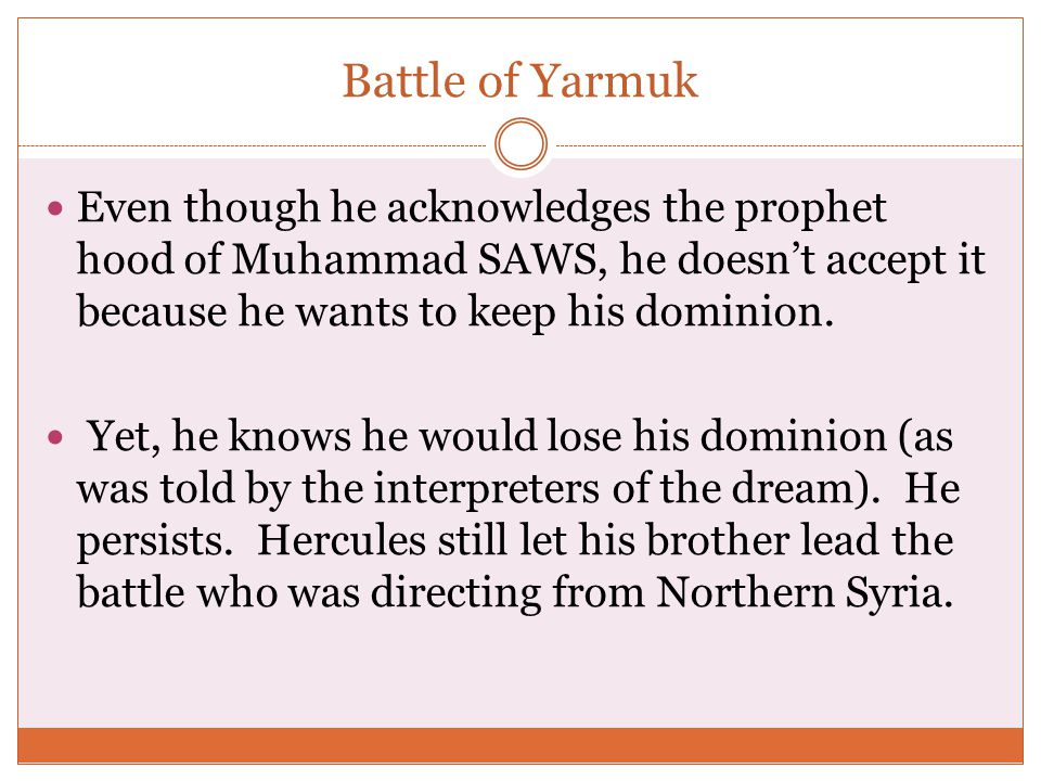 Battle of Yarmuk Even though he acknowledges the prophet hood of Muhammad SAWS, he doesn't accept it because he wants to keep his dominion.