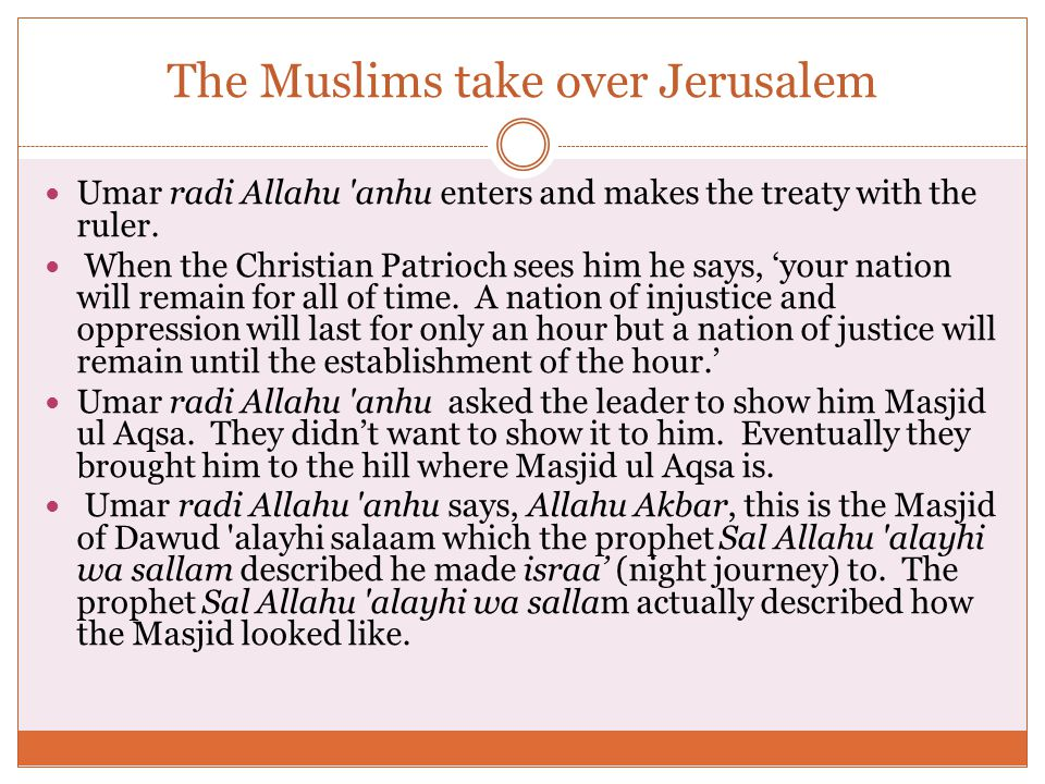 The Muslims take over Jerusalem Umar radi Allahu anhu enters and makes the treaty with the ruler.