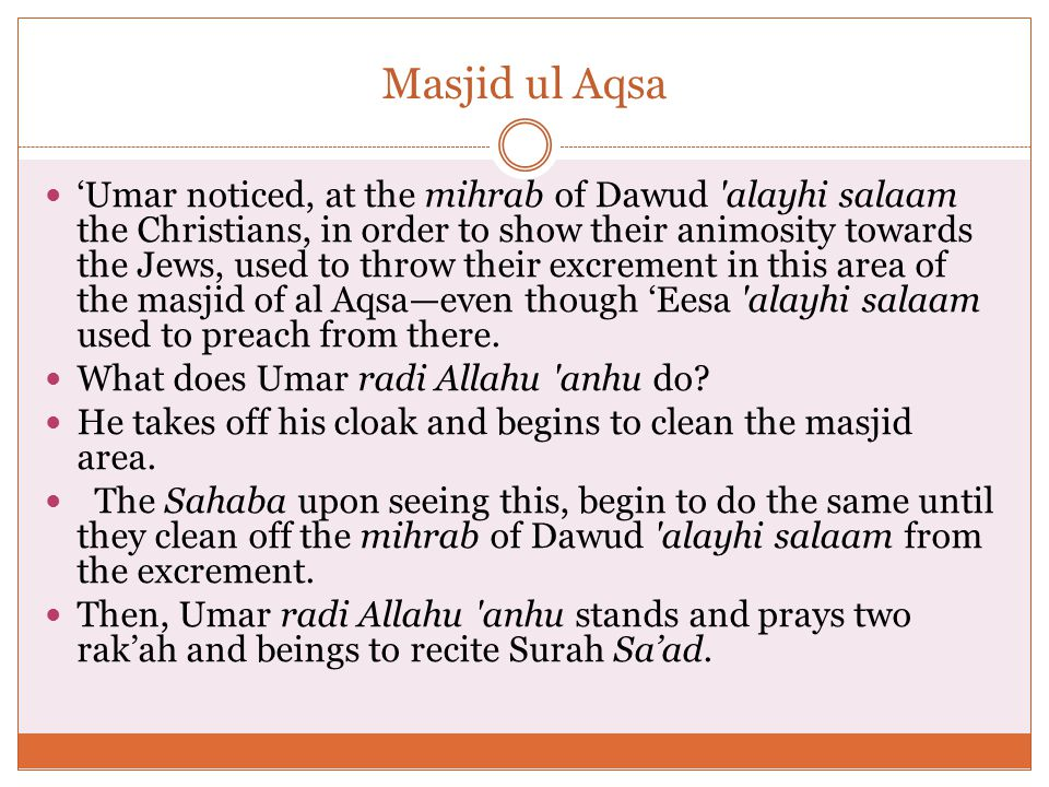 Masjid ul Aqsa 'Umar noticed, at the mihrab of Dawud alayhi salaam the Christians, in order to show their animosity towards the Jews, used to throw their excrement in this area of the masjid of al Aqsa—even though 'Eesa alayhi salaam used to preach from there.