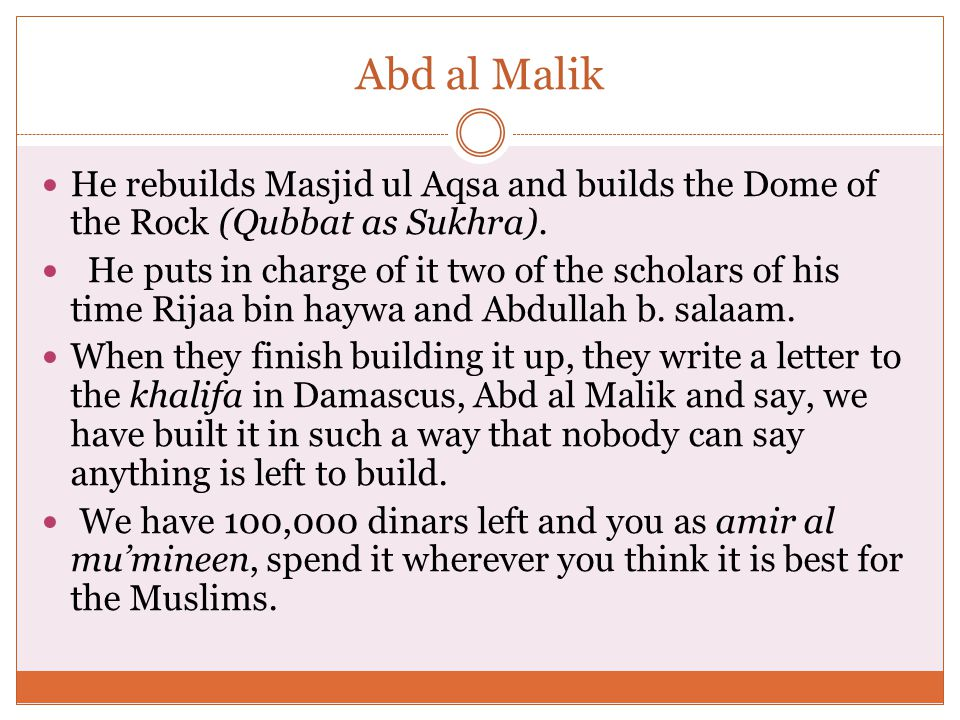 Abd al Malik He rebuilds Masjid ul Aqsa and builds the Dome of the Rock (Qubbat as Sukhra).