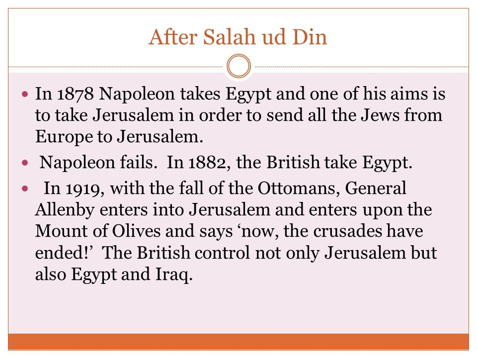 After Salah ud Din In 1878 Napoleon takes Egypt and one of his aims is to take Jerusalem in order to send all the Jews from Europe to Jerusalem.