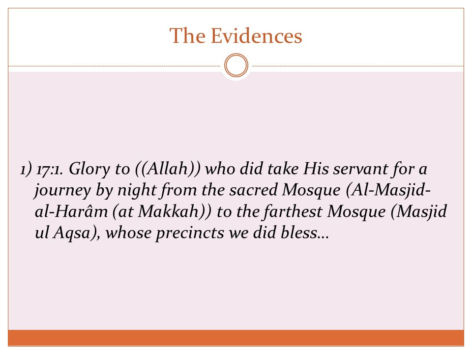 The Evidences 1) 17:1. Glory to ((Allah)) who did take His servant for a journey by night from the sacred Mosque (Al-Masjid- al-Harâm (at Makkah)) to