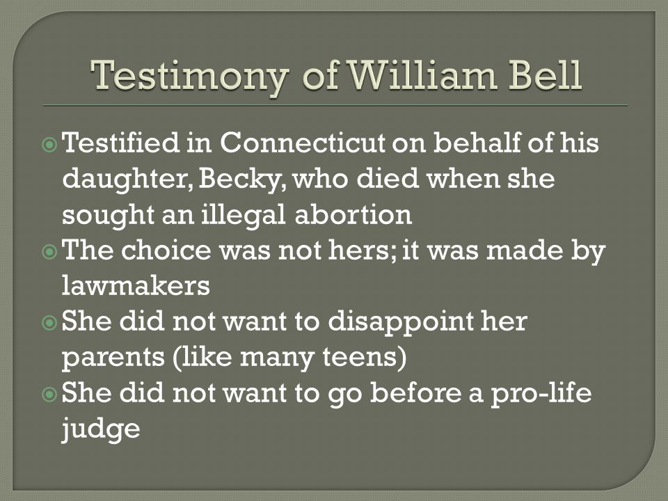  Testified in Connecticut on behalf of his daughter, Becky, who died when she sought an illegal abortion  The choice was not hers; it was made by lawmakers  She did not want to disappoint her parents (like many teens)  She did not want to go before a pro-life judge