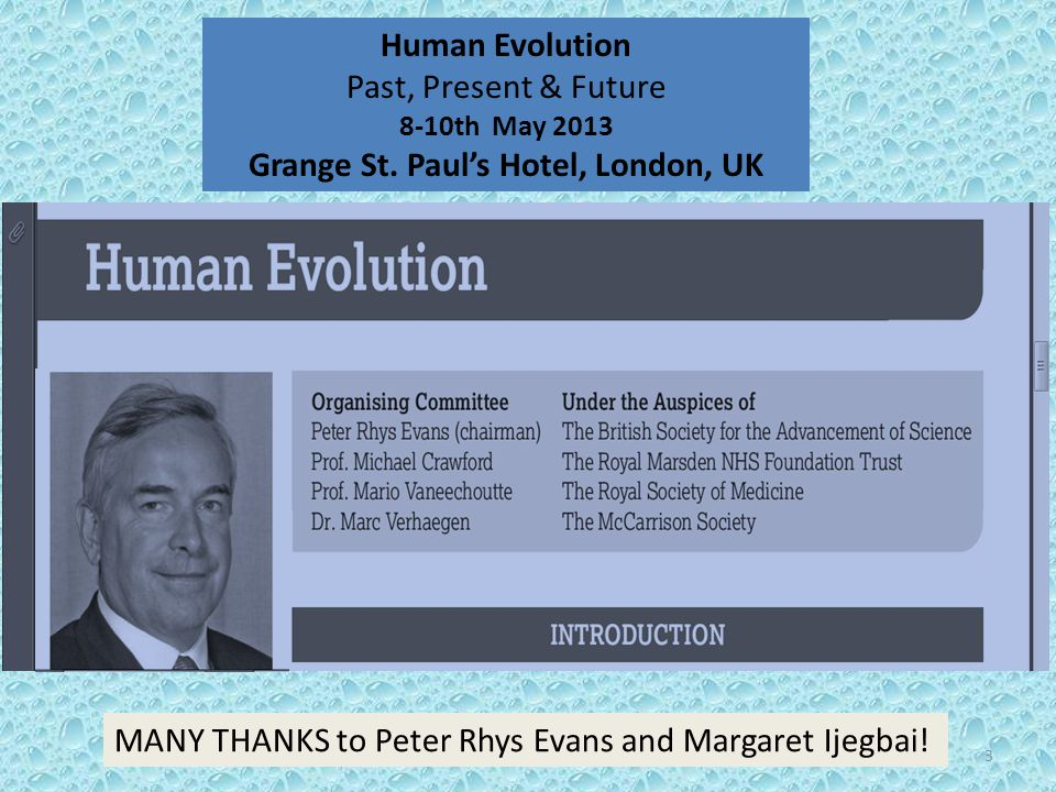 3 Human Evolution Past, Present & Future 8-10th May 2013 Grange St. Paul's Hotel, London, UK MANY THANKS to Peter Rhys Evans and Margaret Ijegbai!