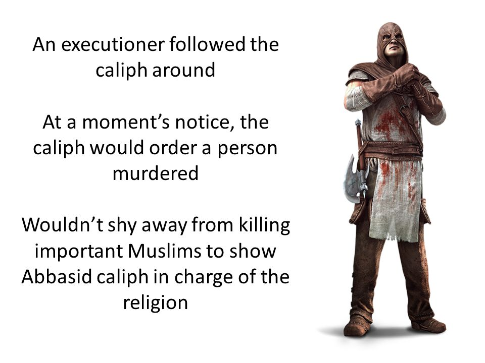 An executioner followed the caliph around At a moment's notice, the caliph would order a person murdered Wouldn't shy away from killing important Muslims to show Abbasid caliph in charge of the religion