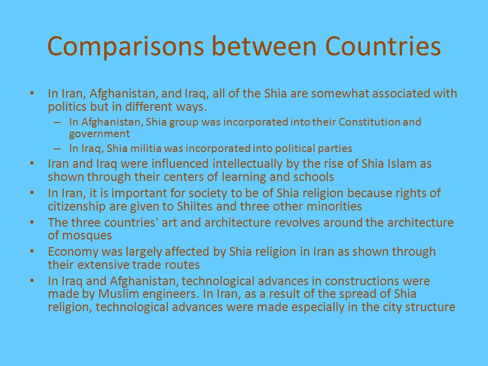 Comparisons between Countries In Iran, Afghanistan, and Iraq, all of the Shia are somewhat associated with politics but in different ways. – In Afghan