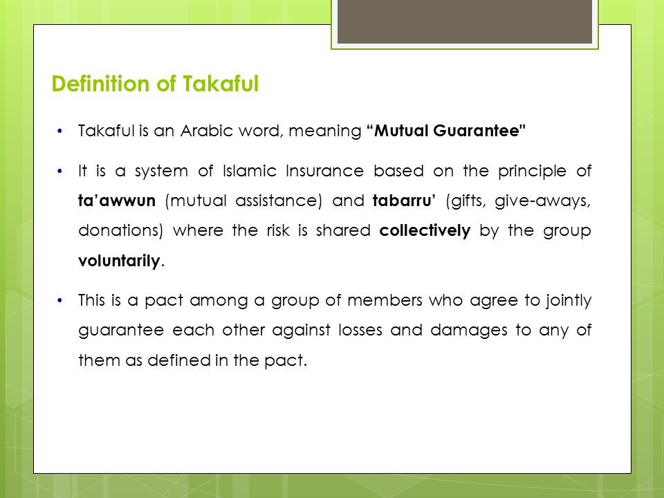 Definition of Takaful Takaful is an Arabic word, meaning Mutual Guarantee It is a system of Islamic Insurance based on the principle of ta'awwun (mutual assistance) and tabarru' (gifts, give-aways, donations) where the risk is shared collectively by the group voluntarily.