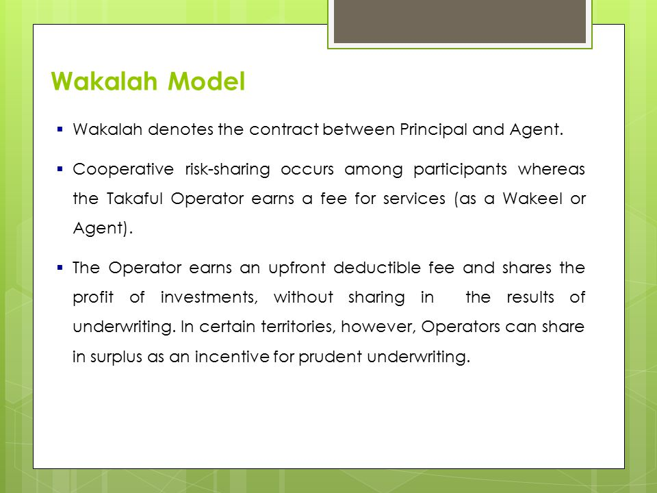 Wakalah Model  Wakalah denotes the contract between Principal and Agent.  Cooperative risk-sharing occurs among participants whereas the Takaful Ope