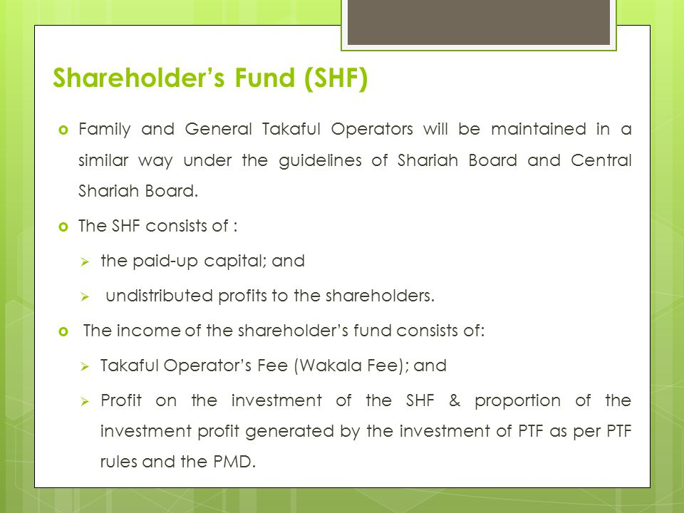 Shareholder's Fund (SHF)  Family and General Takaful Operators will be maintained in a similar way under the guidelines of Shariah Board and Central Shariah Board.