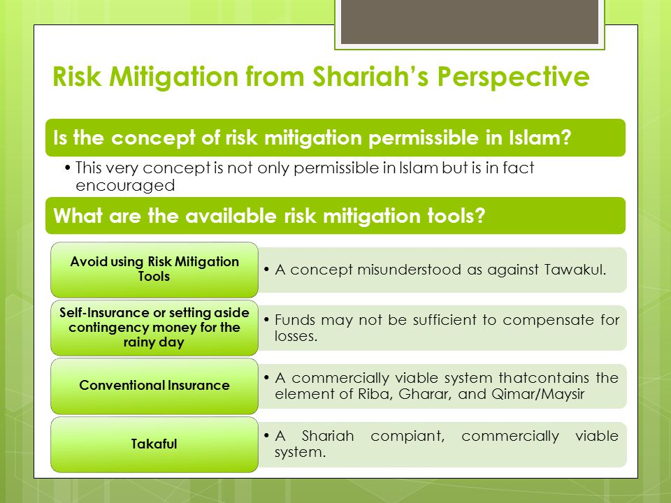 Risk Mitigation in Islam Islamic history is replete with examples featuring risk mitigation activities: Hadith: Tie the Camel and then Submit to the Will of Allah Dhaman Khatr al- Tareeq: A person would undertake another person's risks without any consideration/fee in return Dhaman Al-d'ark: A person would influence a sale by promising to compensate for the loss if the subject-matter proved faulty 'Aqila: A risk sharing mechanism in which community members pooled their share of Diyat (blood money)