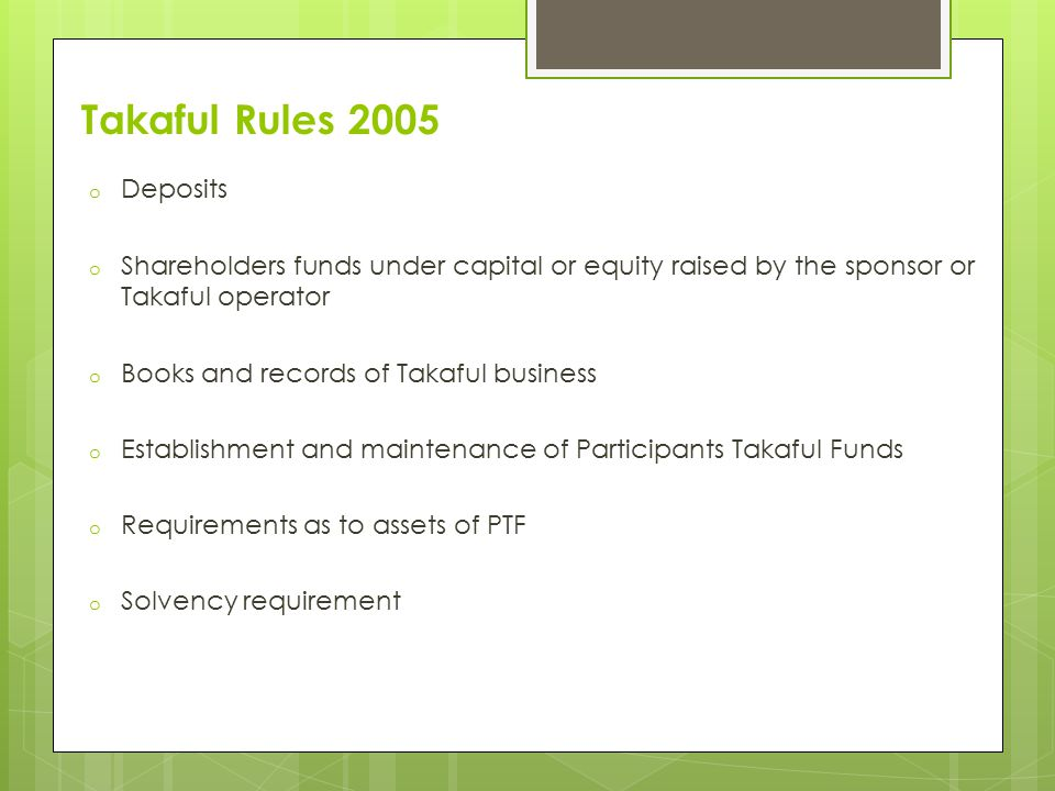 Takaful Rules 2005 o Deposits o Shareholders funds under capital or equity raised by the sponsor or Takaful operator o Books and records of Takaful business o Establishment and maintenance of Participants Takaful Funds o Requirements as to assets of PTF o Solvency requirement