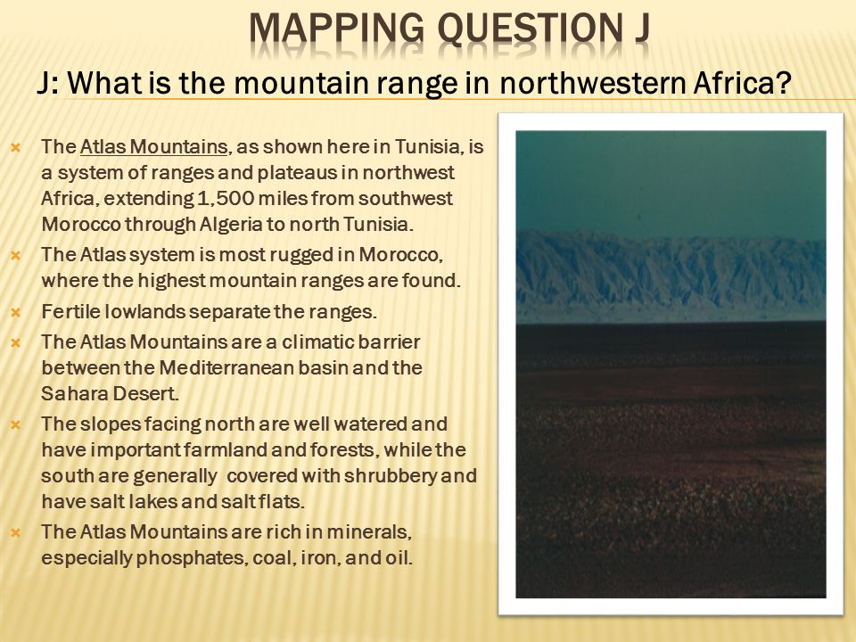 J: What is the mountain range in northwestern Africa? TThe Atlas Mountains, as shown here in Tunisia, is a system of ranges and plateaus in northwes