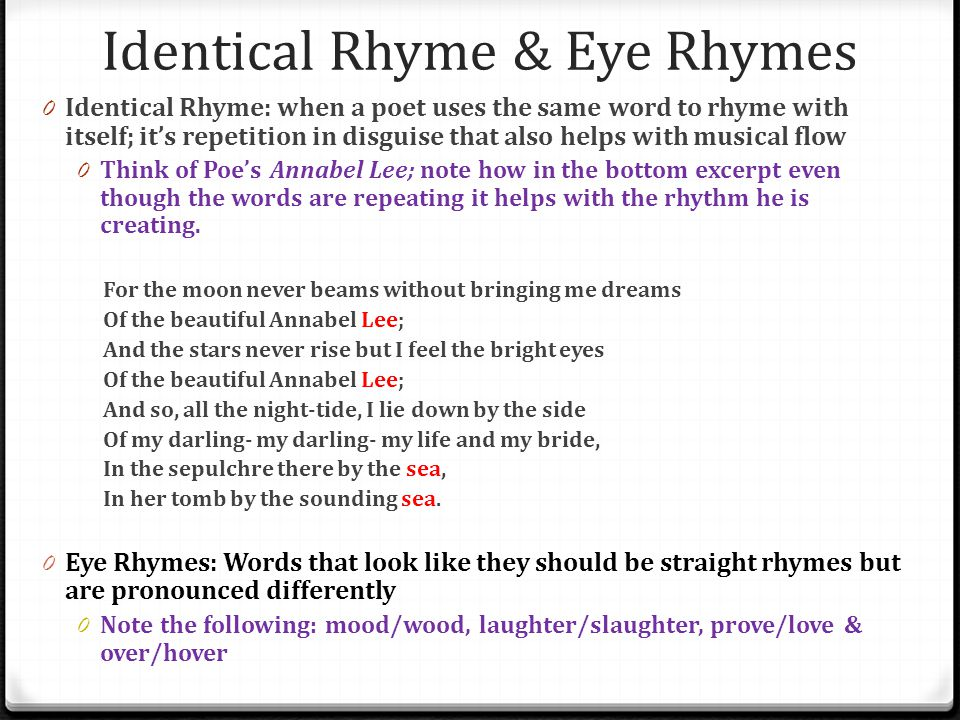 Identical Rhyme & Eye Rhymes 0 Identical Rhyme: when a poet uses the same word to rhyme with itself; it's repetition in disguise that also helps with