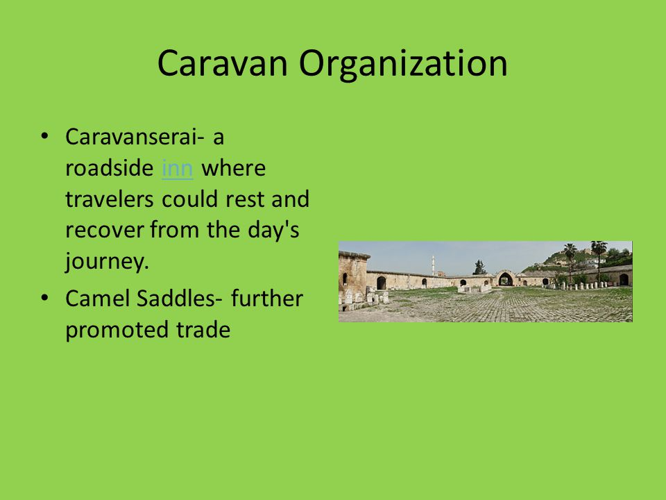 Caravan Organization Caravanserai- a roadside inn where travelers could rest and recover from the day s journey.inn Camel Saddles- further promoted trade
