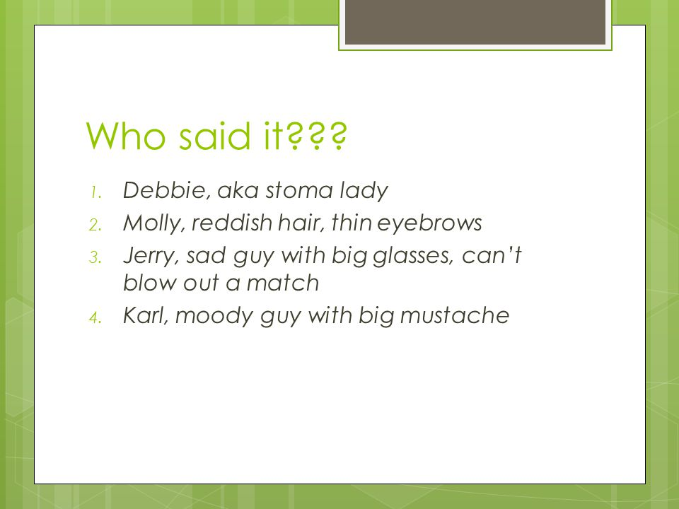 Who said it??? 1. Debbie, aka stoma lady 2. Molly, reddish hair, thin eyebrows 3. Jerry, sad guy with big glasses, can't blow out a match 4. Karl, moo