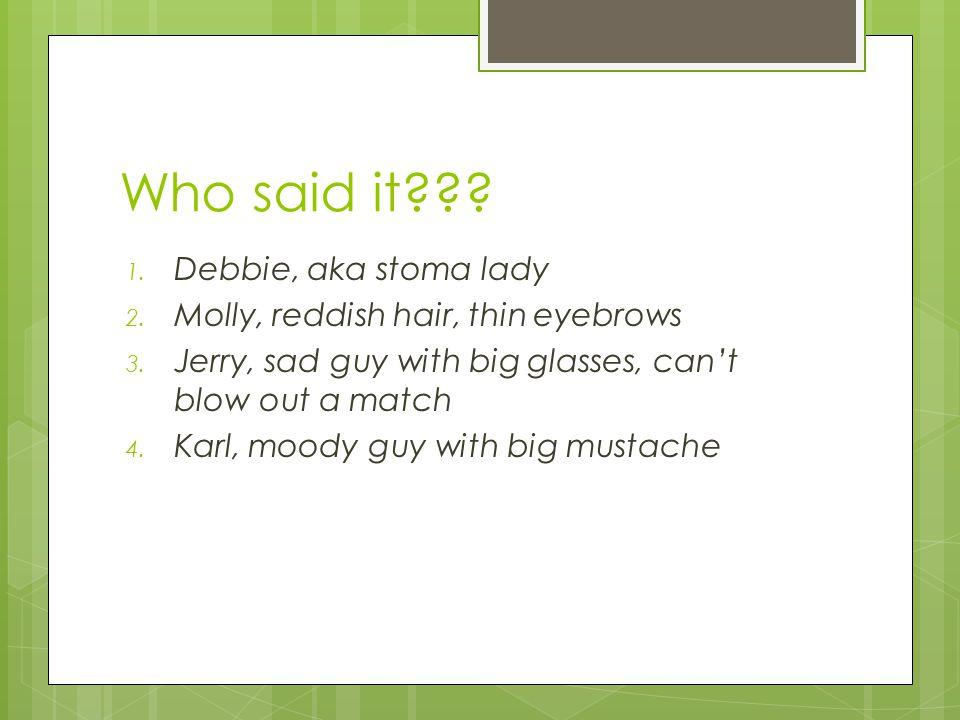 Who said it . 1. Debbie, aka stoma lady 2. Molly, reddish hair, thin eyebrows 3.