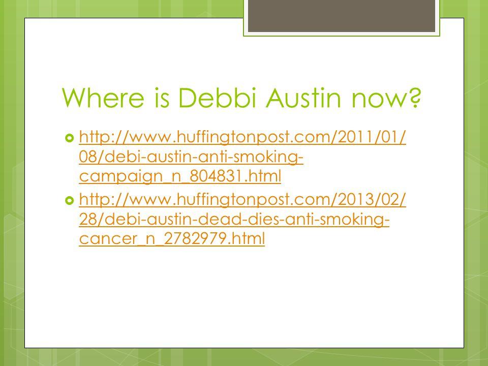 Where is Debbi Austin now?  http://www.huffingtonpost.com/2011/01/ 08/debi-austin-anti-smoking- campaign_n_804831.html http://www.huffingtonpost.com/