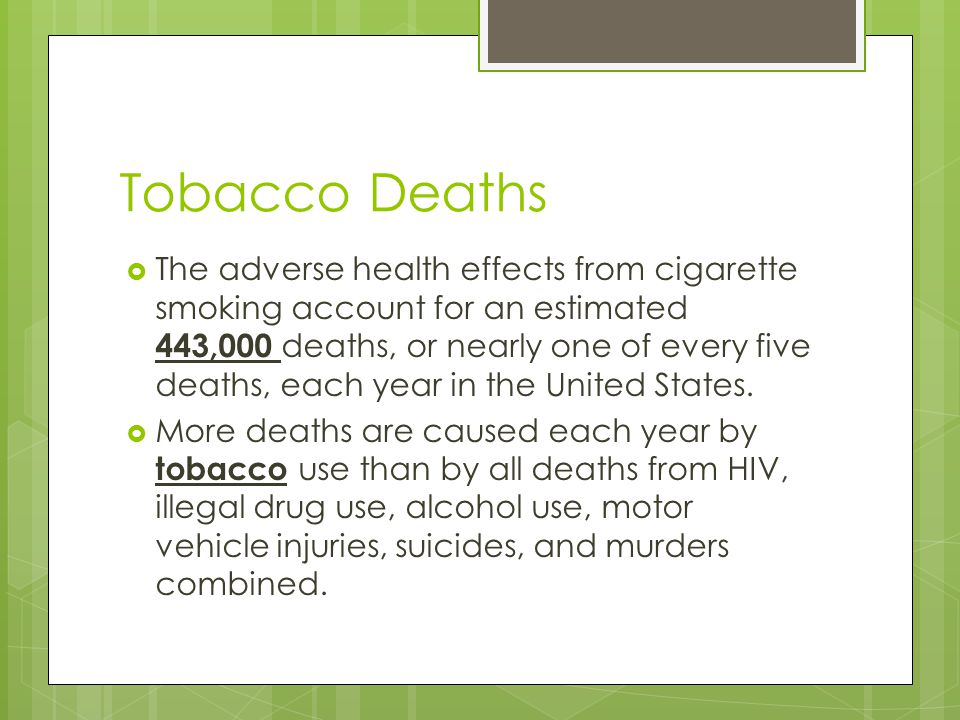 Tobacco Deaths  The adverse health effects from cigarette smoking account for an estimated 443,000 deaths, or nearly one of every five deaths, each year in the United States.