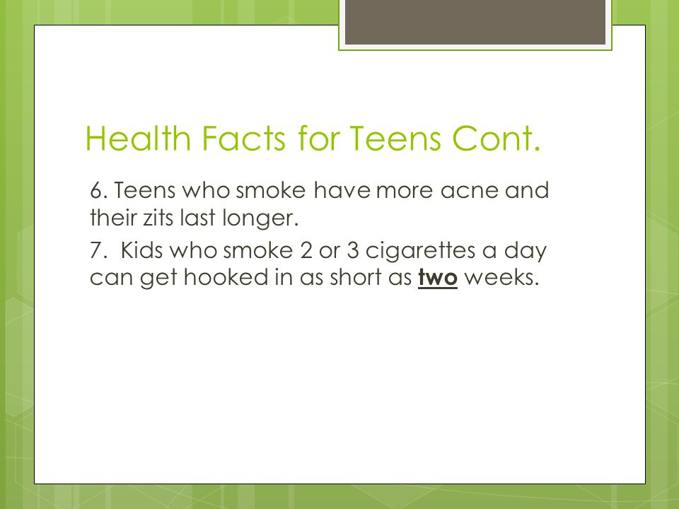 Health Facts for Teens Cont. 6. Teens who smoke have more acne and their zits last longer.