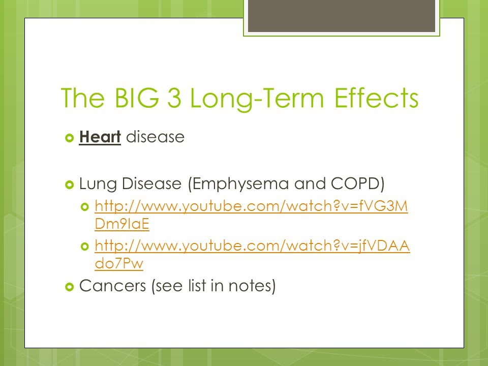 The BIG 3 Long-Term Effects  Heart disease  Lung Disease (Emphysema and COPD)  http://www.youtube.com/watch?v=fVG3M Dm9IaE http://www.youtube.com/watch?v=fVG3M Dm9IaE  http://www.youtube.com/watch?v=jfVDAA do7Pw http://www.youtube.com/watch?v=jfVDAA do7Pw  Cancers (see list in notes)
