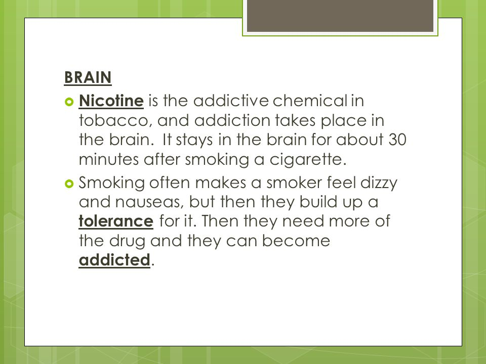 BRAIN  Nicotine is the addictive chemical in tobacco, and addiction takes place in the brain.