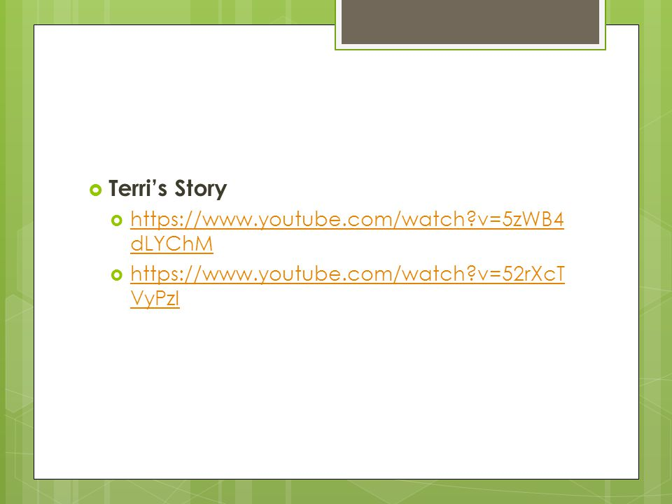  Terri's Story  https://www.youtube.com/watch?v=5zWB4 dLYChM https://www.youtube.com/watch?v=5zWB4 dLYChM  https://www.youtube.com/watch?v=52rXcT V