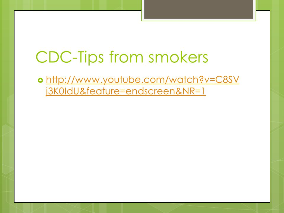 CDC-Tips from smokers  http://www.youtube.com/watch?v=C8SV j3K0IdU&feature=endscreen&NR=1 http://www.youtube.com/watch?v=C8SV j3K0IdU&feature=endscreen&NR=1