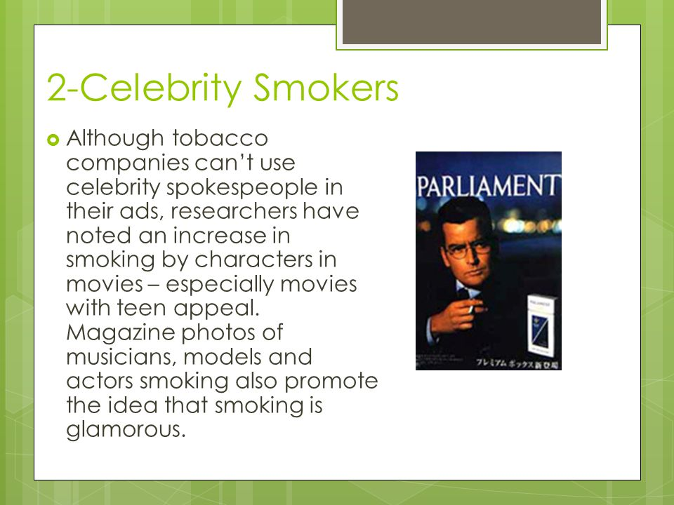 2-Celebrity Smokers  Although tobacco companies can't use celebrity spokespeople in their ads, researchers have noted an increase in smoking by characters in movies – especially movies with teen appeal.
