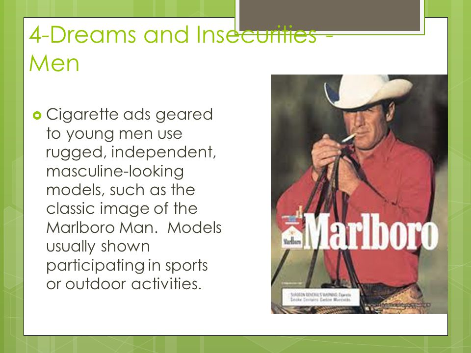 4-Dreams and Insecurities - Men  Cigarette ads geared to young men use rugged, independent, masculine-looking models, such as the classic image of the Marlboro Man.
