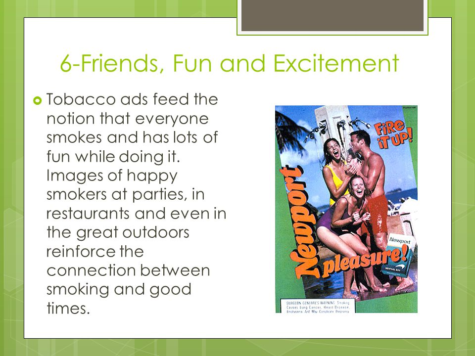 6-Friends, Fun and Excitement  Tobacco ads feed the notion that everyone smokes and has lots of fun while doing it.