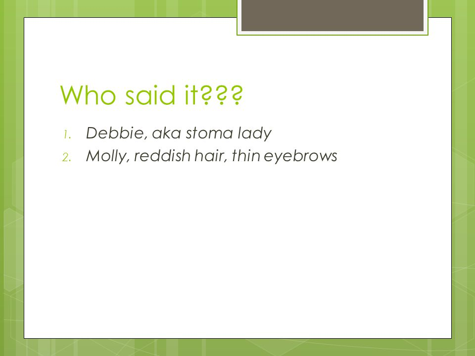 Who said it??? 1. Debbie, aka stoma lady 2. Molly, reddish hair, thin eyebrows