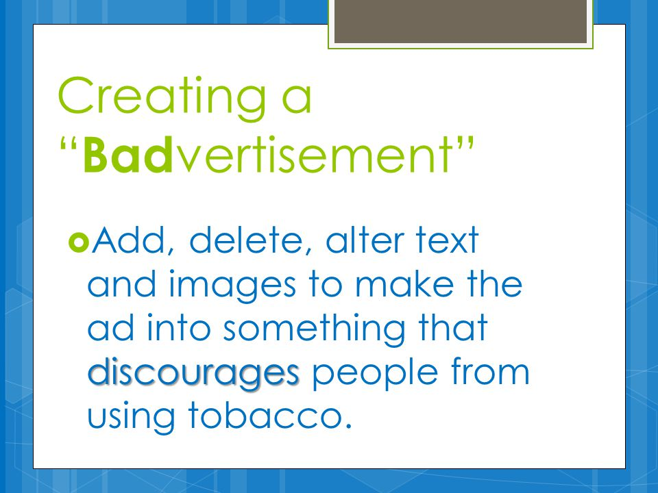 Creating a Bad vertisement discourages  Add, delete, alter text and images to make the ad into something that discourages people from using tobacco.