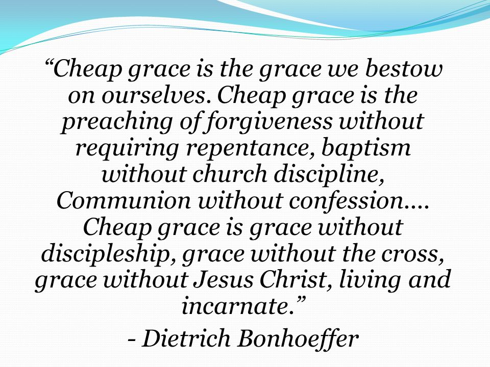 Cheap grace is the grace we bestow on ourselves.