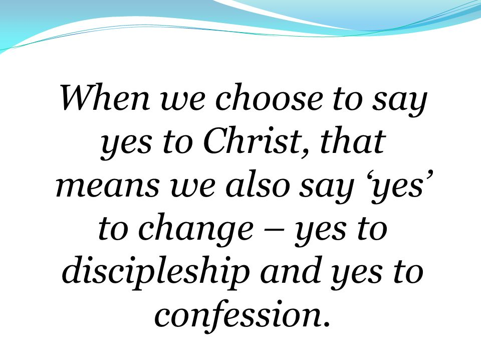 When we choose to say yes to Christ, that means we also say 'yes' to change – yes to discipleship and yes to confession.