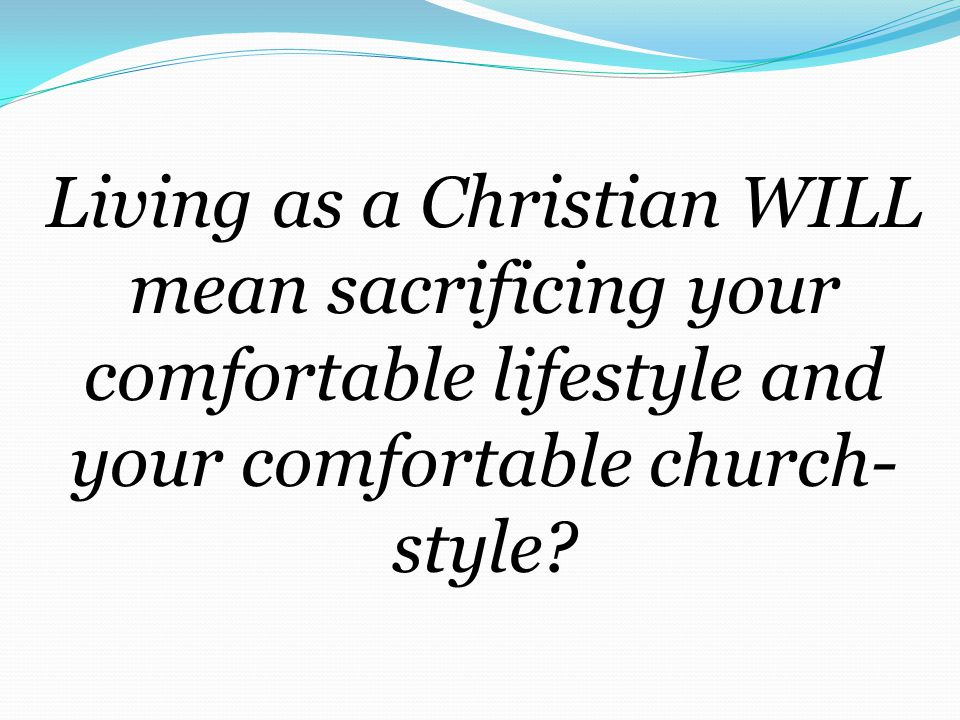 Living as a Christian WILL mean sacrificing your comfortable lifestyle and your comfortable church- style