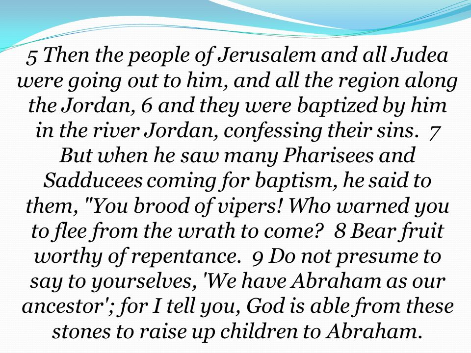 5 Then the people of Jerusalem and all Judea were going out to him, and all the region along the Jordan, 6 and they were baptized by him in the river Jordan, confessing their sins.