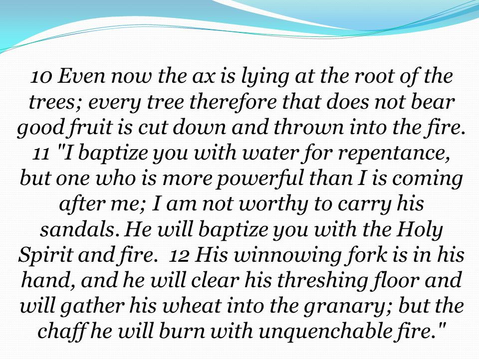 10 Even now the ax is lying at the root of the trees; every tree therefore that does not bear good fruit is cut down and thrown into the fire.