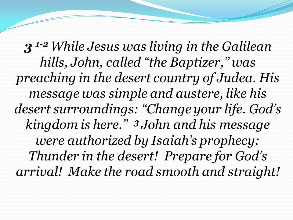 3 1-2 While Jesus was living in the Galilean hills, John, called the Baptizer, was preaching in the desert country of Judea.