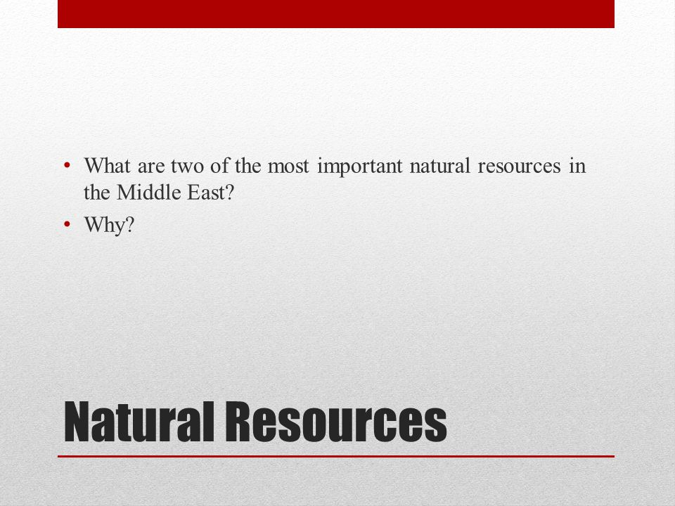 Natural Resources What are two of the most important natural resources in the Middle East? Why?