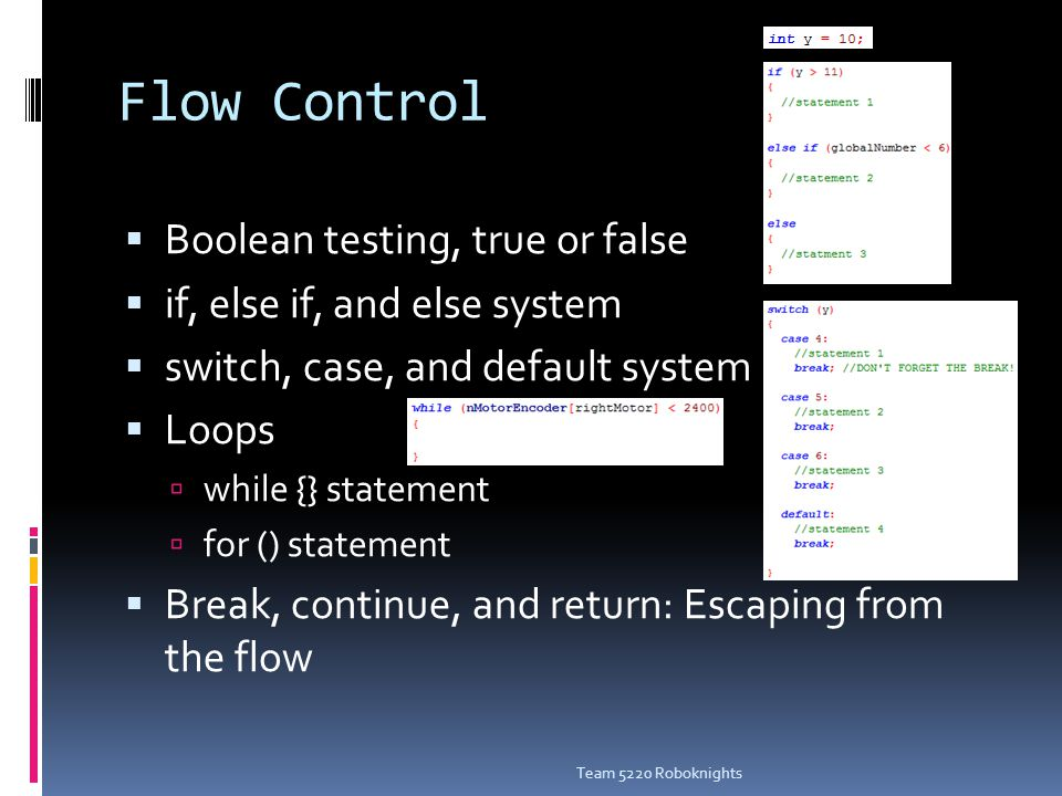 Flow Control  Boolean testing, true or false  if, else if, and else system  switch, case, and default system  Loops  while {} statement  for () statement  Break, continue, and return: Escaping from the flow Team 5220 Roboknights
