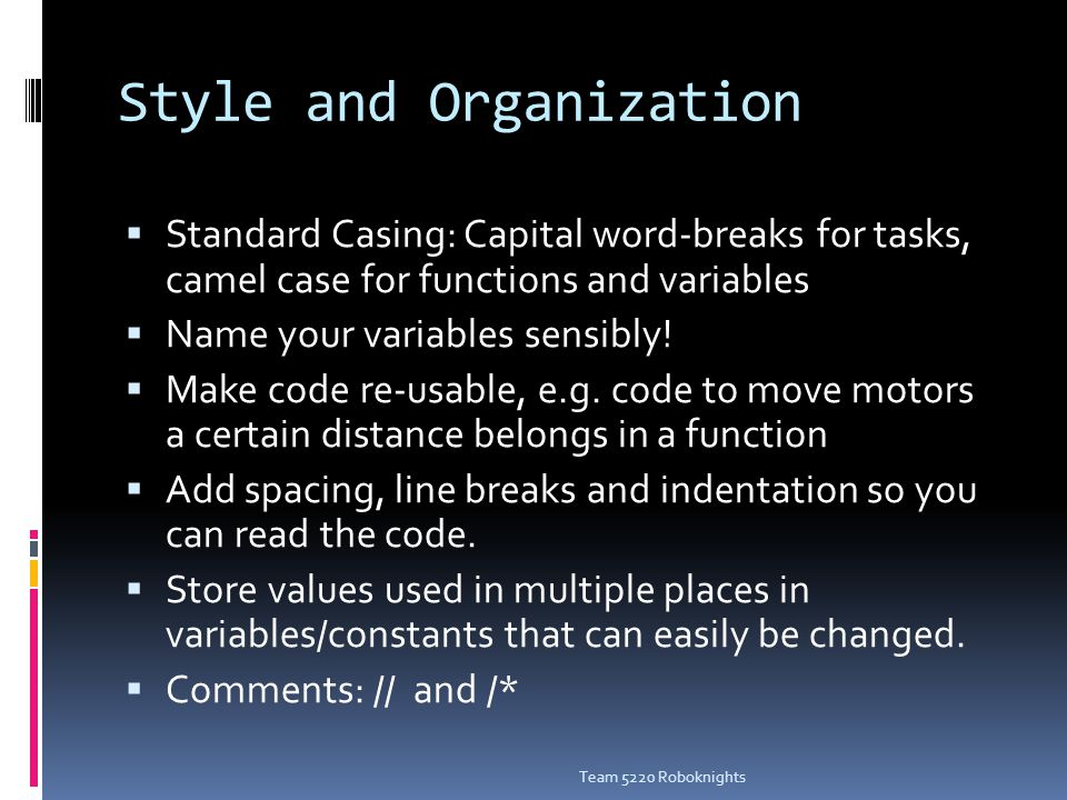 Style and Organization  Standard Casing: Capital word-breaks for tasks, camel case for functions and variables  Name your variables sensibly.