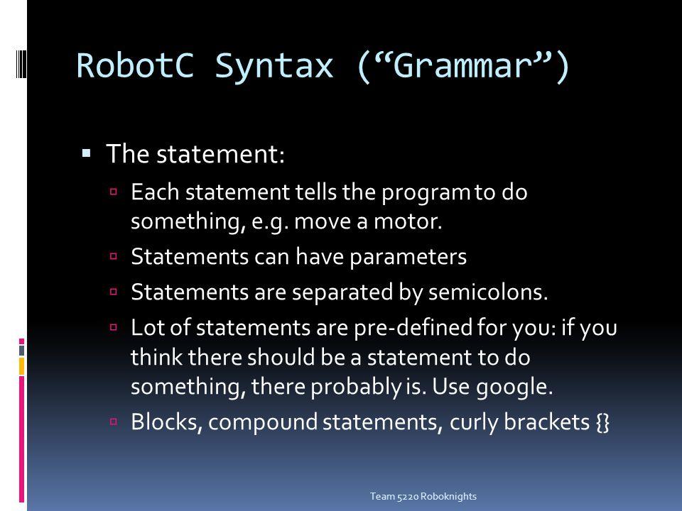 RobotC Syntax ( Grammar )  The statement:  Each statement tells the program to do something, e.g.