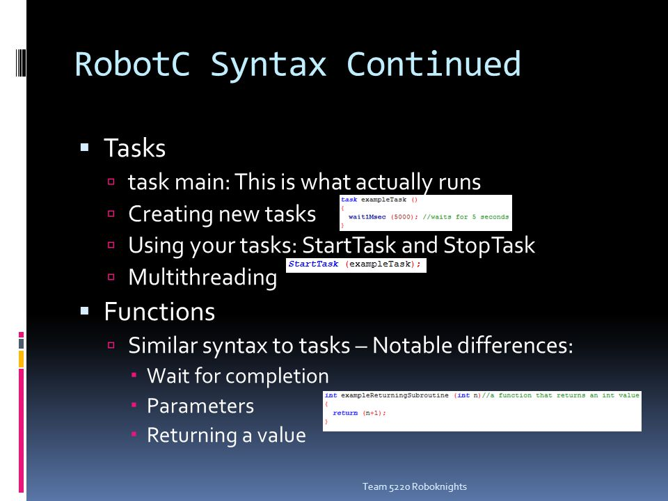 RobotC Syntax Continued  Tasks  task main: This is what actually runs  Creating new tasks  Using your tasks: StartTask and StopTask  Multithreading  Functions  Similar syntax to tasks – Notable differences:  Wait for completion  Parameters  Returning a value Team 5220 Roboknights